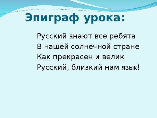 Эпиграф урока: Русский знают все ребята В нашей солнечной стране Как прекрасен и велик Русский, близкий нам язык!