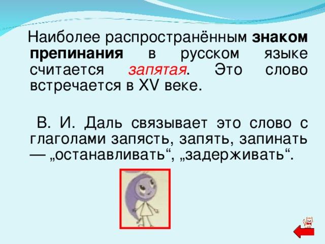 """Наиболее распространённым знаком препинания в русском языке считается запятая .  Это слово встречается в XV веке.   В. И. Даль связывает это слово с глаголами запясть, запять, запинать — """"останавливать"""", """"задерживать""""."""