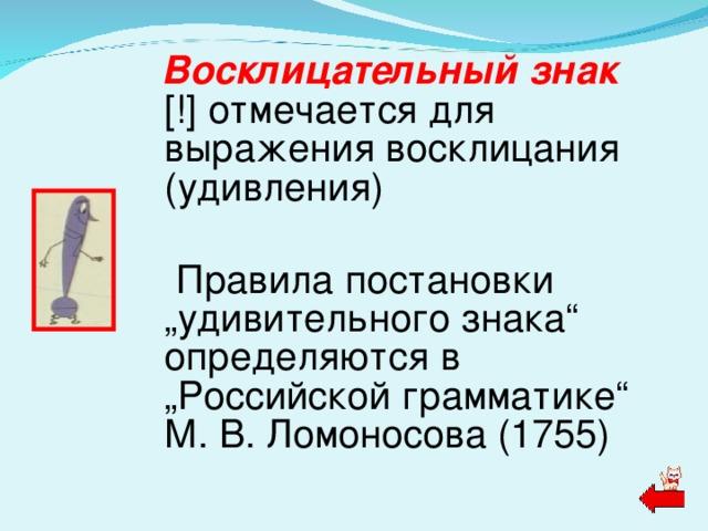 """Восклицательный знак [!] отмечается для выражения восклицания (удивления)   Правила постановки """"удивительного знака"""" определяются в """"Российской грамматике"""" М. В. Ломоносова (1755)"""