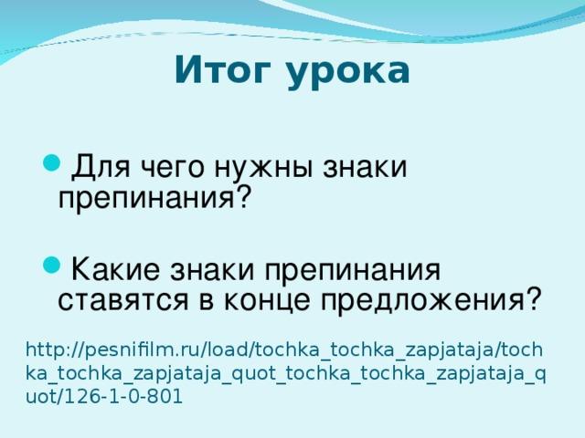 Итог урока Для чего нужны знаки препинания? Какие знаки препинания ставятся в конце предложения?    http://pesnifilm.ru/load/tochka_tochka_zapjataja/tochka_tochka_zapjataja_quot_tochka_tochka_zapjataja_quot/126-1-0-801