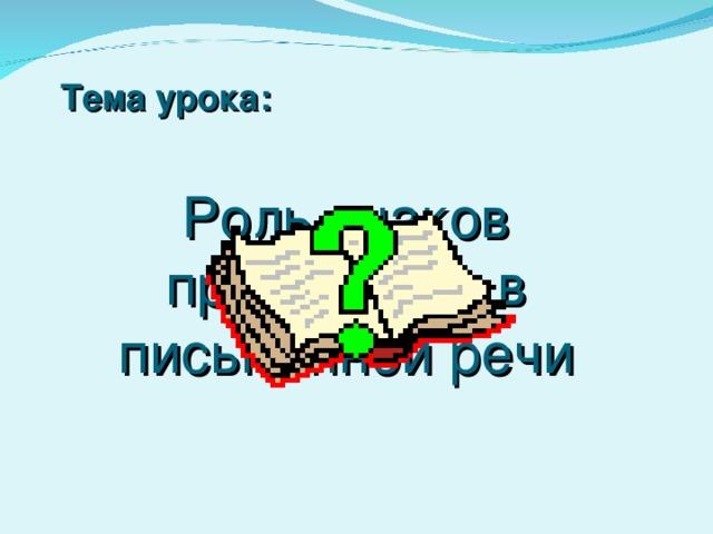 Тема урока: Роль знаков препинания в письменной речи