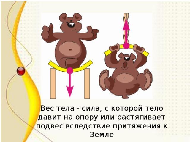Вес тела - сила, с которой тело давит на опору или растягивает подвес вследствие притяжения к Земле