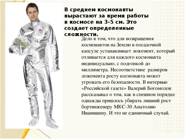 В среднем космонавты вырастают за время работы в космосе на 3-5 см. Это создает определенные сложности. Дело в том, что для возвращения космонавтов на Землю в посадочной капсуле устанавливает ложемент, который отливается для каждого космонавта индивидуально, с подгонкой до миллиметра. Несоответствие размеров ложемента росту космонавта может угрожать его безопасности. В интервью «Российской газете» Валерий Богомолов рассказывал о том, как в спешном порядке однажды пришлось убирать лишний рост бортинженеру МКС-30 Анатолию Иванишину. И это не единичный случай.