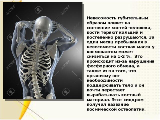 Невесомость губительным образом влияет на состояние костей человека, кости теряют кальций и постепенно разрушаются. За один месяц пребывания в невесомости костная масса у космонавтом может снизиться на 1-2 %. Это происходит из-за нарушения фосфорного обмена, а также из-за того, что организму нет необходимости поддерживать тело и он почти перестает вырабатывать костный материал. Этот синдром получил название космической остеопатии.