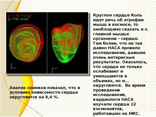 Круглое сердце Коль идет речь об атрофии мышц в космосе, то необходимо сказать и о главной мышце организма - сердце. Тем более, что не так давно НАСА провело исследование, давшее очень интересные результаты. Оказалось, что сердце не только ослабевает и уменьшается в объемах, но и... округляется. Во время проведения исследования, кардиологи НАСА изучали сердца 12 космонавтов, работавших на МКС. Анализ снимков показал, что в условиях невесомости сердце округляется на 9,4 %. Анализ снимков показал, что в условиях невесомости сердце округляется на 9,4 %.