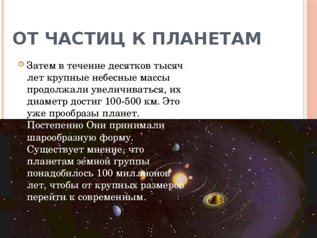 От частиц к планетам Затем в течение десятков тысяч лет крупные небесные массы продолжали увеличиваться, их диаметр достиг 100-500 км. Это уже прообразы планет. Постепенно Они принимали шарообразную форму. Существует мнение, что планетам земной группы понадобилось 100 миллионов лет, чтобы от крупных размеров перейти к современным.