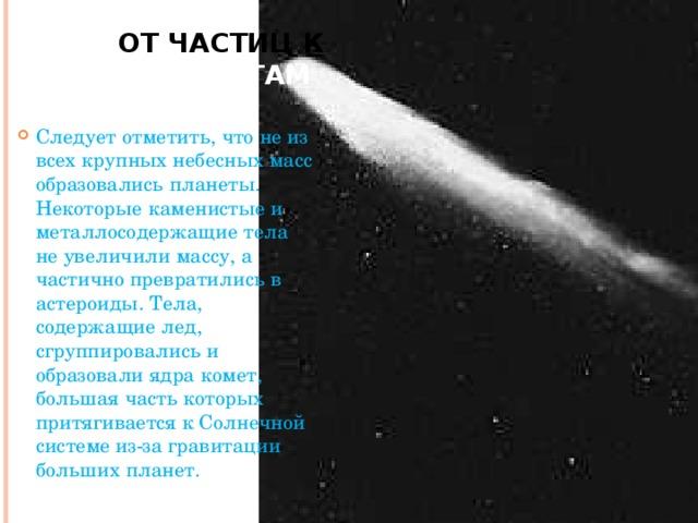 От частиц к планетам Следует отметить, что не из всех крупных небесных масс образовались планеты. Некоторые каменистые и металлосодержащие тела не увеличили массу, а частично превратились в астероиды. Тела, содержащие лед, сгруппировались и образовали ядра комет, большая часть которых притягивается к Солнечной системе из-за гравитации больших планет.