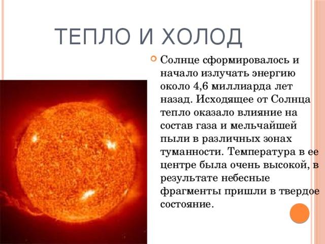 Тепло и холод Солнце сформировалось и начало излучать энергию около 4,6 миллиарда лет назад. Исходящее от Солнца тепло оказало влияние на состав газа и мельчайшей пыли в различных зонах туманности. Температура в ее центре была очень высокой, в результате небесные фрагменты пришли в твердое состояние.