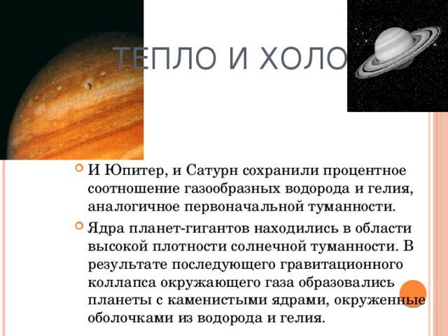 Тепло и холод И Юпитер, и Сатурн сохранили процентное соотношение газообразных водорода и гелия, аналогичное первоначальной туманности. Ядра планет-гигантов находились в области высокой плотности солнечной туманности. В результате последующего гравитационного коллапса окружающего газа образовались планеты с каменистыми ядрами, окруженные оболочками из водорода и гелия.