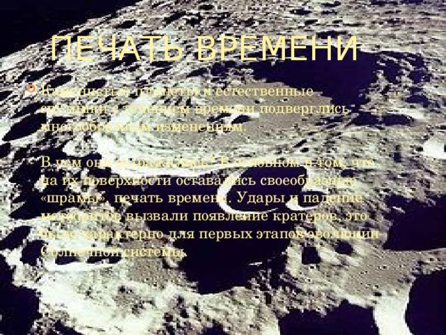 Печать времени Каменистые планеты и естественные спутники с течением времени подверглись многообразным изменениям.   В чем они выражались? В основном в том, что на их поверхности оставались своеобразные «шрамы», печать времени. Удары и падение метеоритов вызвали появление кратеров, это было характерно для первых этапов эволюции Солнечной системы.