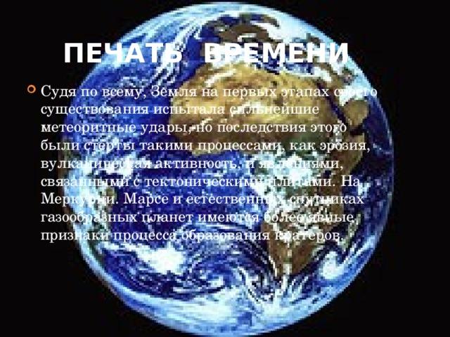 Печать времени Судя по всему, Земля на первых этапах своего существования испытала сильнейшие метеоритные удары, но последствия этого были стерты такими процессами, как эрозия, вулканическая активность, и явлениями, связанными с тектоническими плитами. На Меркурии. Марсе и естественных спутниках газообразных планет имеются более явные признаки процесса образования кратеров.