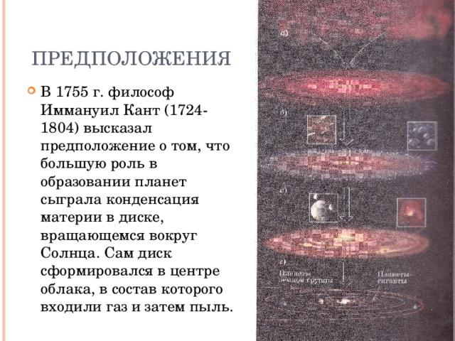 Предположения В 1755 г. философ Иммануил Кант (1724-1804) высказал предположение о том, что большую роль в образовании планет сыграла конденсация материи в диске, вращающемся вокруг Солнца. Сам диск сформировался в центре облака, в состав которого входили газ и затем пыль.