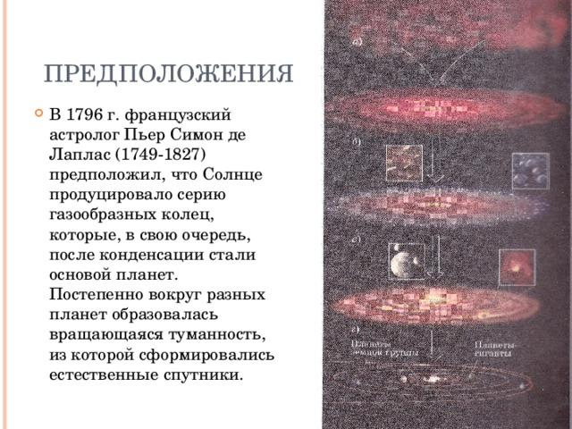 Предположения В 1796 г. французский астролог Пьер Симон де Лаплас (1749-1827) предположил, что Солнце продуцировало серию газообразных колец, которые, в свою очередь, после конденсации стали основой планет. Постепенно вокруг разных планет образовалась вращающаяся туманность, из которой сформировались естественные спутники.