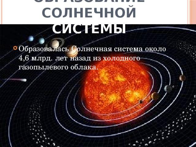 Образование солнечной системы Образовалась Солнечная система около 4,6 млрд. лет назад из холодного газопылевого облака.