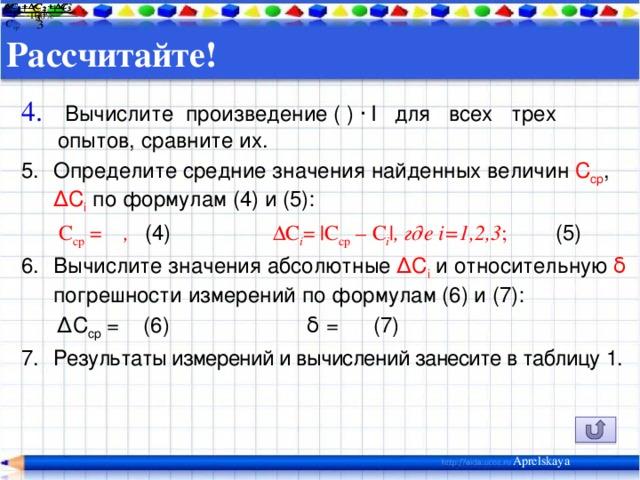 Рассчитайте!    Вычислите произведение ( ) ∙ l для всех трех опытов, сравните их. Определите средние значения найденных величин С ср , ∆С i по формулам (4) и (5):  С ср = , (4)  ∆С i =  С ср – С i   , где i=1,2,3 ; (5) Вычислите значения абсолютные ∆C i  и относительную δ погрешности измерений по формулам (6) и (7): ∆ С ср =  (6)  δ =  (7) Результаты измерений и вычислений занесите в таблицу  1. Aprelskaya