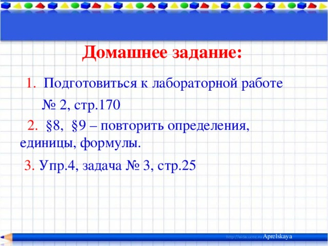 Домашнее задание:  1. Подготовиться к лабораторной работе № 2, стр.170  2. §8, §9 – повторить определения, единицы, формулы.  3. Упр.4, задача № 3, стр.25 Aprelskaya