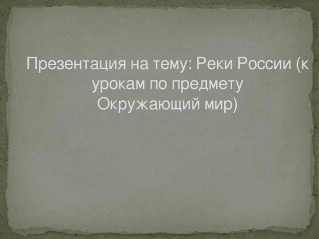 Презентация на тему: Реки России (к урокам по предмету Окружающий мир)
