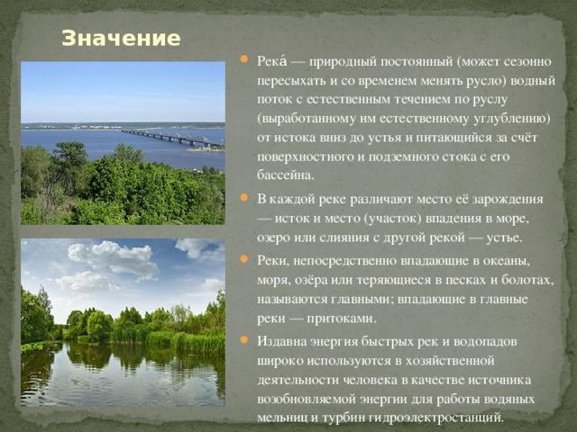 Значение Река́ — природный постоянный (может сезонно пересыхать и со временем менять русло) водный поток с естественным течением по руслу (выработанному им естественному углублению) от истока вниз до устья и питающийся за счёт поверхностного и подземного стока с его бассейна. В каждой реке различают место её зарождения — исток и место (участок) впадения в море, озеро или слияния с другой рекой — устье. Реки, непосредственно впадающие в океаны, моря, озёра или теряющиеся в песках и болотах, называются главными; впадающие в главные реки — притоками. Издавна энергия быстрых рек и водопадов широко используются в хозяйственной деятельности человека в качестве источника возобновляемой энергии для работы водяных мельниц и турбин гидроэлектростанций.