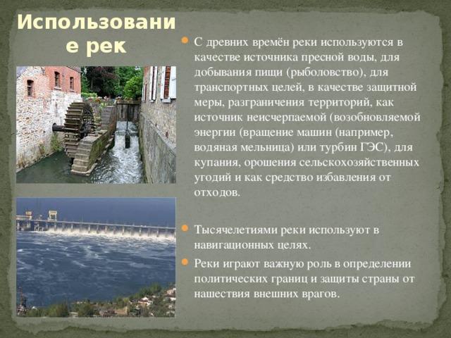 Использование рек С древних времён реки используются в качестве источника пресной воды, для добывания пищи (рыболовство), для транспортных целей, в качестве защитной меры, разграничения территорий, как источник неисчерпаемой (возобновляемой энергии (вращение машин (например, водяная мельница) или турбин ГЭС), для купания, орошения сельскохозяйственных угодий и как средство избавления от отходов. Тысячелетиями реки используют в навигационных целях. Реки играют важную роль в определении политических границ и защиты страны от нашествия внешних врагов.