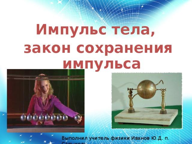 Импульс тела, закон сохранения импульса Выполнил учитель физики Иванов Ю.Д. п. Сарыколь