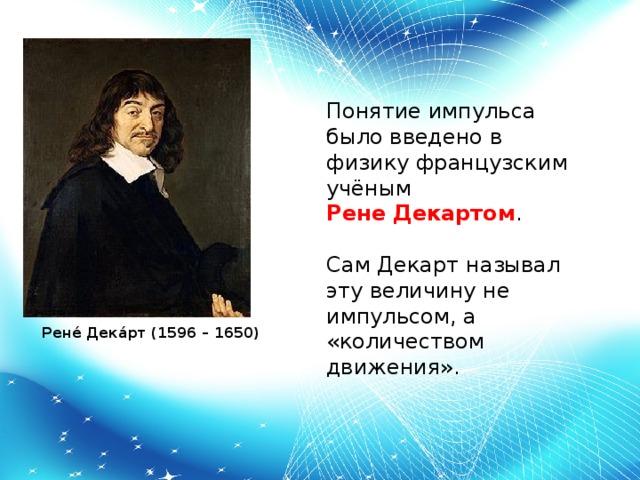Понятие импульса было введено в физику французским учёным  Рене Декартом . Сам Декарт называл эту величину не импульсом, а «количеством движения».  Рене́ Дека́рт (1596 – 1650)
