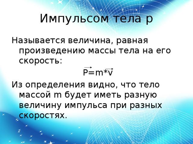 Импульсом тела p Называется величина, равная произведению массы тела на его скорость:  P=m*v Из определения видно, что тело массой m будет иметь разную величину импульса при разных скоростях.