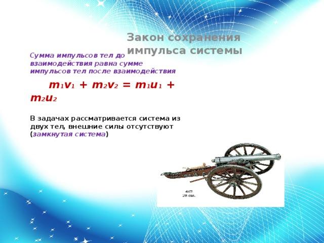 Закон сохранения импульса системы Сумма импульсов тел до взаимодействия равна сумме импульсов тел после взаимодействия  m 1 v 1 + m 2 v 2 = m 1 u 1 + m 2 u 2  В задачах рассматривается система из двух тел, внешние силы отсутствуют ( замкнутая система )