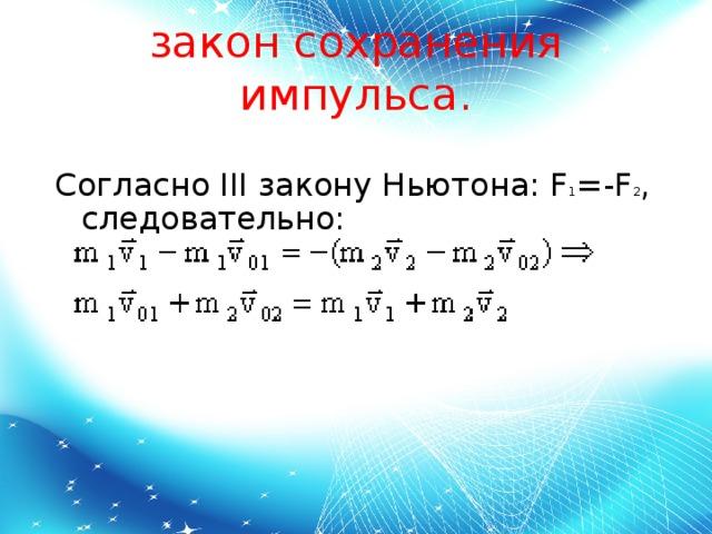 закон сохранения импульса. Согласно IIIзаконуНьютона:F 1 =-F 2 , следовательно: