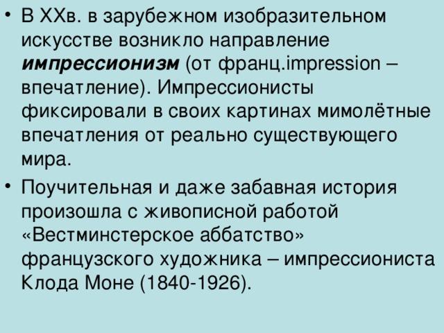 В XX в. в зарубежном изобразительном искусстве возникло направление импрессионизм (от франц. impression – впечатление). Импрессионисты фиксировали в своих картинах мимолётные впечатления от реально существующего мира. Поучительная и даже забавная история произошла с живописной работой «Вестминстерское аббатство» французского художника – импрессиониста Клода Моне (1840-1926).