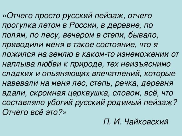 «Отчего просто русский пейзаж, отчего прогулка летом в России, в деревне, по полям, по лесу, вечером в степи, бывало, приводили меня в такое состояние, что я ложился на землю в каком-то изнеможении от наплыва любви к природе, тех неизъяснимо сладких и опьяняющих впечатлений, которые навевали на меня лес, степь, речка, деревня вдали, скромная церквушка, словом, всё, что составляло убогий русский родимый пейзаж? Отчего всё это?»  П. И. Чайковский