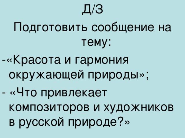 Д/З Подготовить сообщение на тему: -«Красота и гармония окружающей природы»; - «Что привлекает композиторов и художников в русской природе?»