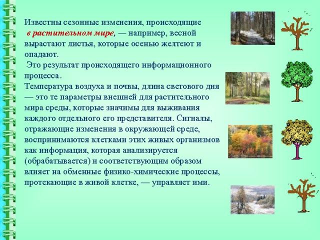 Известны сезонные изменения, происходящие   в  растительном мире , — например, весной вырастают листья, которые осенью желтеют и опадают.  Это результат происходящего информационного процесса.  Температура воздуха и почвы, длина светового дня — это те параметры внешней для растительного мира среды, которые значимы для выживания каждого отдельного его представителя. Сигналы, отражающие изменения в окружающей среде, воспринимаются клетками этих живых организмов как информация, которая анализируется (обрабатывается) и соответствующим образом влияет на обменные физико-химические процессы, протекающие в живой клетке, — управляет ими.