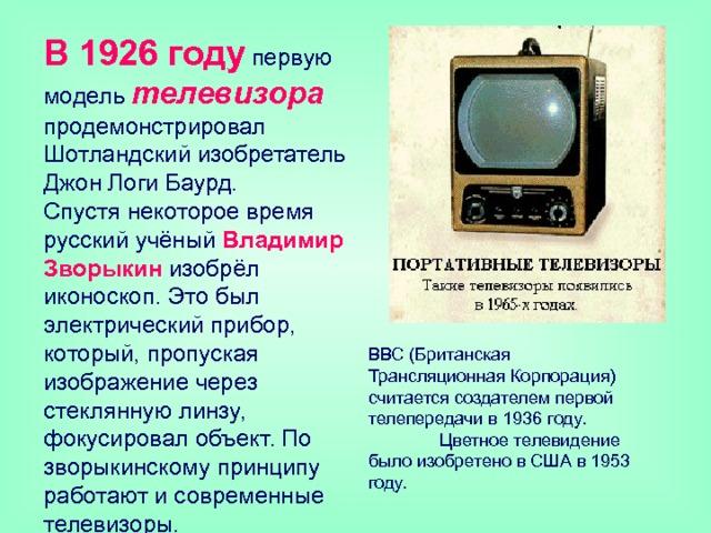 В 1926 году  первую модель телевизора продемонстрировал Шотландский изобретатель Джон Логи Баурд.  Спустя некоторое время русский учёный Владимир Зворыкин изобрёл иконоскоп. Это был электрический прибор, который, пропуская изображение через стеклянную линзу, фокусировал объект. По зворыкинскому принципу работают и современные телевизоры. ВВС (Британская Трансляционная Корпорация) считается создателем первой телепередачи в 1936 году.  Цветное телевидение было изобретено в США в 1953 году.
