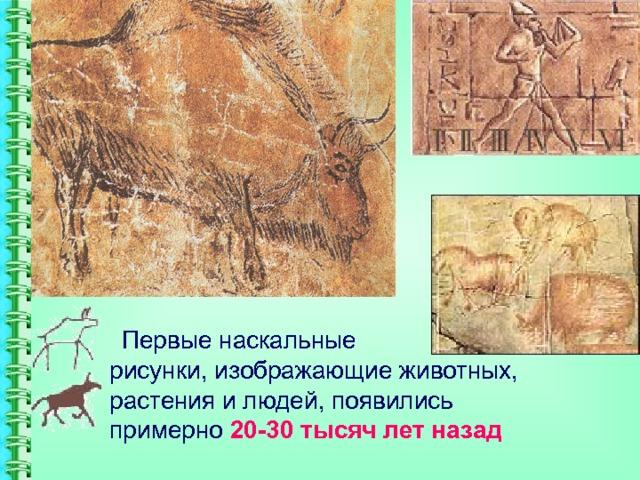 Первые наскальные  рисунки, изображающие животных, растения и людей, появились примерно 20-30 тысяч лет назад