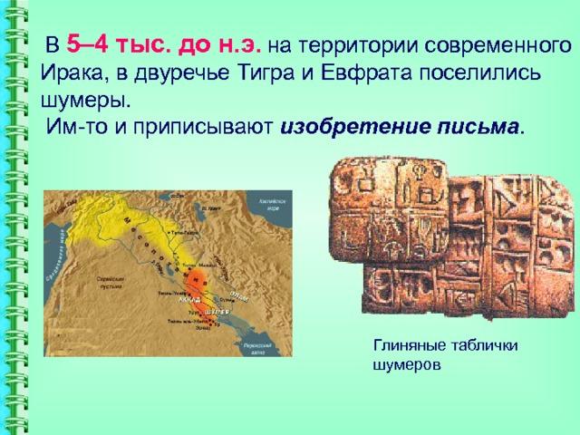 В  5–4 тыс. до н.э .  на территории современного Ирака, в двуречье Тигра и Евфрата поселились шумеры.  Им-то и приписывают изобретение письма . Глиняные таблички шумеров
