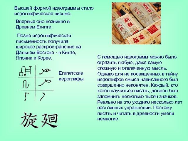 Высшей формой идеограммы стало иероглифическое письмо. Впервые оно возникло в Древнем Египте.  Позже иероглифическая письменность получила широкое распространение на Дальнем Востоке - в Китае, Японии и Корее. С помощью идеограмм можно было отразить любую, даже самую сложную и отвлеченную мысль. Однако для не посвященных в тайну иероглифов смысл написанного был совершенно непонятен. Каждый, кто хотел научиться писать, должен был запомнить несколько тысяч значков. Реально на это уходило несколько лет постоянных упражнений. Поэтому писать и читать в древности умели немногие Египетские иероглифы