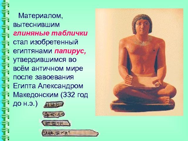 Материалом, вытеснившим глиняные таблички стал изобретенный египтянами папирус, утвердившимся во всём античном мире после завоевания Египта Александром Македонским (332 год до н.э.)