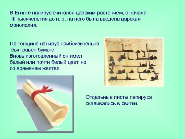 В Египте папирус считался царским растением, с начала  III тысячелетия до н. э. на него была введена царская монополия.    По толщине папирус приблизительно  был равен бумаге.  Вновь изготовленный он имел  белый или почти белый цвет, но  со временем желтел.   Отдельные листы папируса склеивались в свитки.