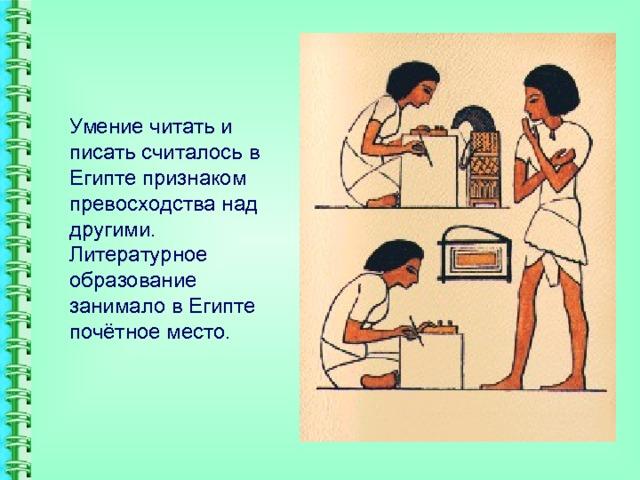 Умение читать и писать считалось в Египте признаком превосходства над другими. Литературное образование занимало в Египте почётное место.