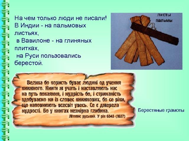 На чем только люди не писали!  В Индии- на пальмовых листьях,  в Вавилоне- на глиняных плитках,  на Руси пользовались берестой.   Берестяные грамоты