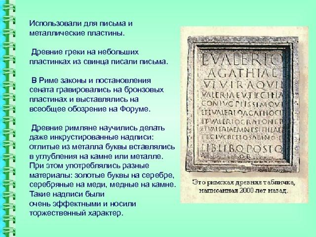 Использовали для письма и металлические пластины.   Древние греки на небольших пластинках из свинца писали письма.   В Риме законы и постановления сената гравировались на бронзовых пластинах и выставлялись на всеобщее обозрение на Форуме.   Древние римляне научились делать даже инкрустированные надписи: отлитые из металла буквы вставлялись в углубления на камне или металле. При этом употреблялись разные материалы: золотые буквы на серебре, серебряные на меди, медные на камне. Такие надписи были  очень эффектными и носили торжественный характер.