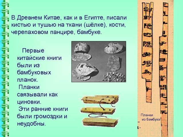 В Древнем Китае, как и в Египте, писали кистью и тушью на ткани (шёлке), кости, черепаховом панцире, бамбуке.  Первые китайские книги были из бамбуковых планок.  Планки связывали как циновки.  Эти ранние книги были громоздки и неудобны. Планки  из бамбука