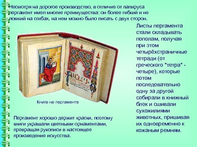 Несмотря на дорогое производство, в отличие от папируса пергамент имел многие преимущества: он более гибкий и не ломкий на сгибах, на нем можно было писать с двух сторон.   Листы пергамента стали складывать пополам, получая при этом четырёхстраничные тетради (от греческого