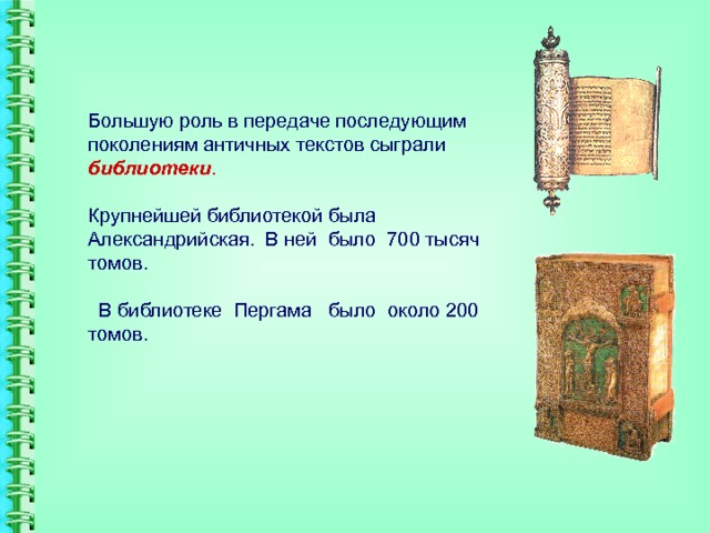 Большую роль в передаче последующим поколениям античных текстов сыграли библиотеки .   Крупнейшей библиотекой была Александрийская. В ней было 700 тысяч томов.   В библиотеке Пергама было около 200 томов.