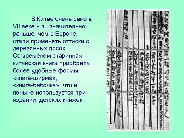 В Китае очень рано в VII веке н.э., значительно раньше, чем в Европе, стали применять оттиски с деревянных досок.  Со временем старинная китайская книга приобрела более удобные формы: «книга-ширма», «книга-бабочка», что и поныне используется при издании детских книжек.