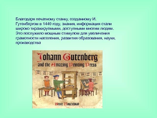 Благодаря печатному станку, созданному И. Гутенбергом в 1440 году, знания, информация стали широко тиражируемыми, доступными многим людям. Это послужило мощным стимулом для увеличения грамотности населения, развития образования, науки, производства