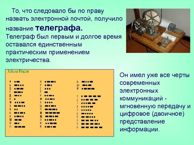 То, что следовало бы по праву назвать электронной почтой, получило название телеграфа.   Телеграф был первым и долгое время оставался единственным практическим применением электричества. Он имел уже все черты современных электронных коммуникаций - мгновенную передачу и цифровое (двоичное) представление информации.
