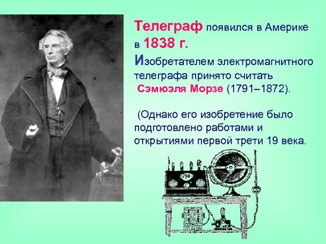 Телеграф появился в Америке  в 1838 г.  И зобретателем электромагнитного телеграфа принято считать   Сэмюэля Морзе  (1791 – 1872).   (Однако его изобретение было подготовлено работами и открытиями первой трети 19 века.