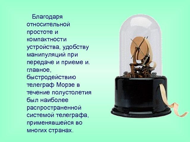 Благодаря относительной простоте и компактности устройства, удобству манипуляций при передаче и приеме и. главное, быстродействию телеграф Морзе в течение полустолетия был наиболее распространенной системой телеграфа, применявшейся во многих странах .