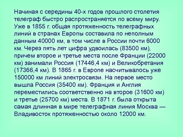Начиная с середины 40-х годов прошлого столетия телеграф быстро распространяется по всему миру. Уже в 1855 г. общая протяженность телеграфных линий в странах Европы составила по неполным данным 40000 км, в том числе в России почти 6000 км. Через пять лет цифра удвоилась (83500 км), причем второе и третье места после Франции (22000 км) занимали Россия (17446,4 км) и Великобретания (17366,4 км). В 1865 г. в Европе насчитывалось уже 150000 км линий электросвязи. На первое место вышла Россия (35400 км). Франция и Англия переместились соответственно на второе (31600 км) и третье (25700 км) места. В 1871 г. была открыта самая длинная в мире телеграфная линия Москва — Владивосток протяженностью около 12000 км.